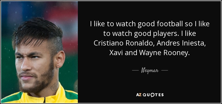 Good Football Quotes Neymar quote: I like to watch good football so I like to Good Football Quotes