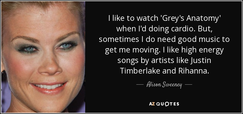 I like to watch 'Grey's Anatomy' when I'd doing cardio. But, sometimes I do need good music to get me moving. I like high energy songs by artists like Justin Timberlake and Rihanna. - Alison Sweeney