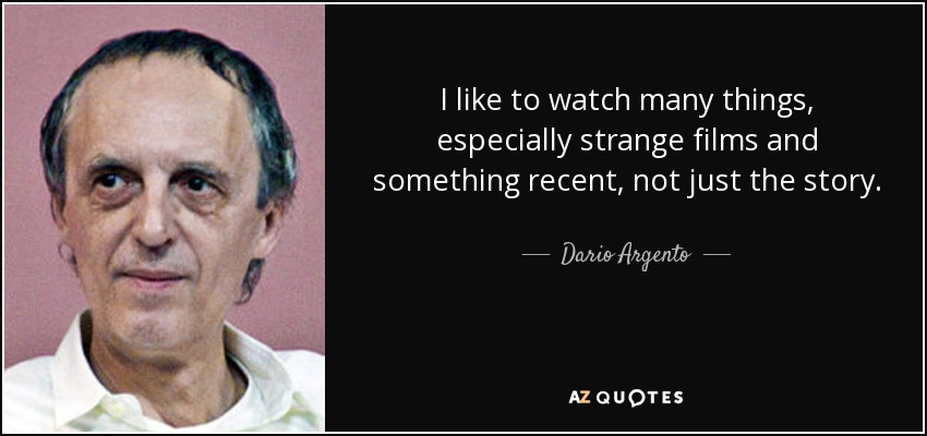 I like to watch many things, especially strange films and something recent, not just the story. - Dario Argento