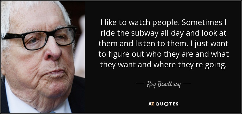 I like to watch people. Sometimes I ride the subway all day and look at them and listen to them. I just want to figure out who they are and what they want and where they're going. - Ray Bradbury