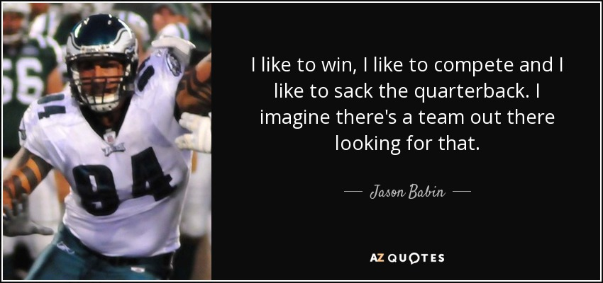 I like to win, I like to compete and I like to sack the quarterback. I imagine there's a team out there looking for that. - Jason Babin