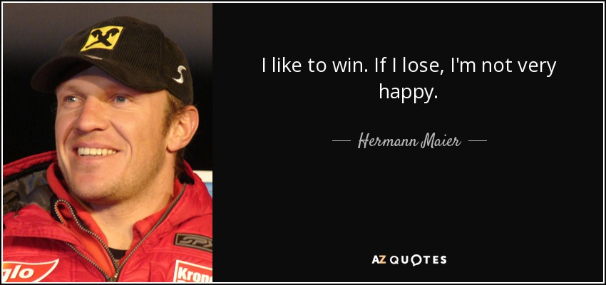 I like to win. If I lose, I'm not very happy. - Hermann Maier