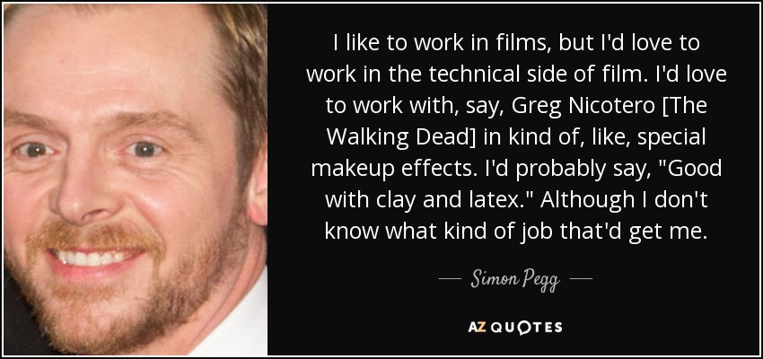 I like to work in films, but I'd love to work in the technical side of film. I'd love to work with, say, Greg Nicotero [The Walking Dead] in kind of, like, special makeup effects. I'd probably say,