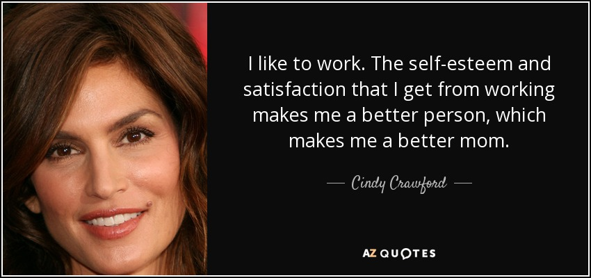I like to work. The self-esteem and satisfaction that I get from working makes me a better person, which makes me a better mom. - Cindy Crawford