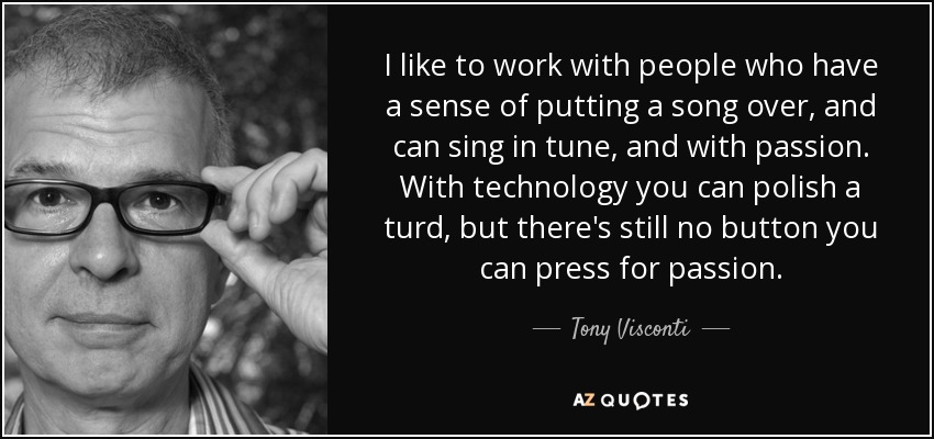 I like to work with people who have a sense of putting a song over, and can sing in tune, and with passion. With technology you can polish a turd, but there's still no button you can press for passion. - Tony Visconti