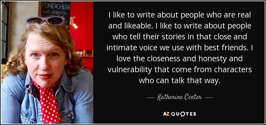 I like to write about people who are real and likeable. I like to write about people who tell their stories in that close and intimate voice we use with best friends. I love the closeness and honesty and vulnerability that come from characters who can talk that way. - Katherine Center