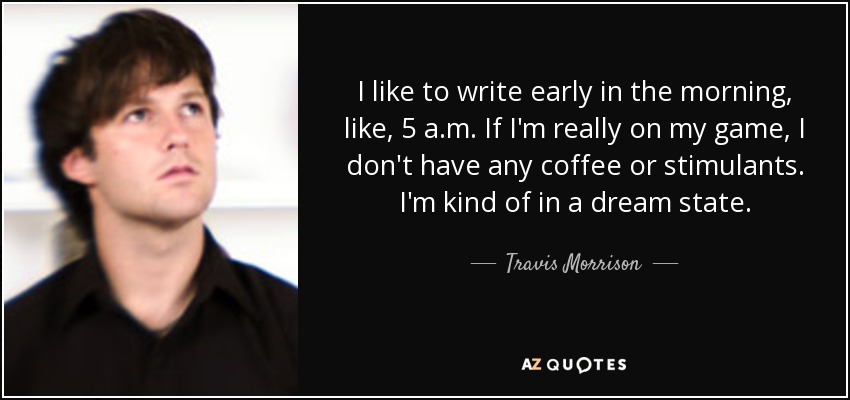 I like to write early in the morning, like, 5 a.m. If I'm really on my game, I don't have any coffee or stimulants. I'm kind of in a dream state. - Travis Morrison
