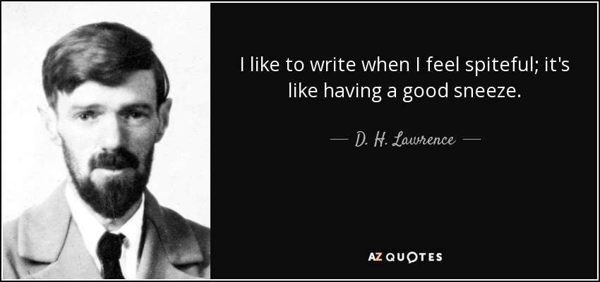 I like to write when I feel spiteful; it's like having a good sneeze. - D. H. Lawrence