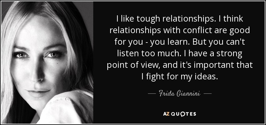I like tough relationships. I think relationships with conflict are good for you - you learn. But you can't listen too much. I have a strong point of view, and it's important that I fight for my ideas. - Frida Giannini
