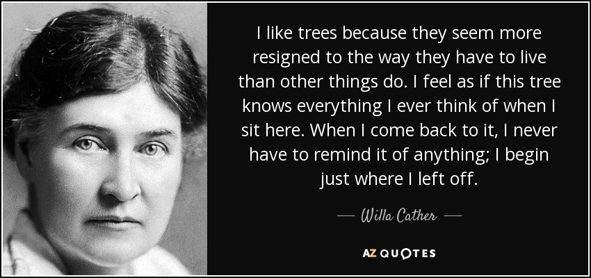 I like trees because they seem more resigned to the way they have to live than other things do. I feel as if this tree knows everything I ever think of when I sit here. When I come back to it, I never have to remind it of anything; I begin just where I left off. - Willa Cather