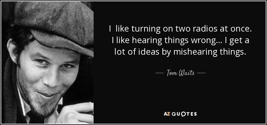 I like turning on two radios at once. I like hearing things wrong… I get a lot of ideas by mishearing things. - Tom Waits
