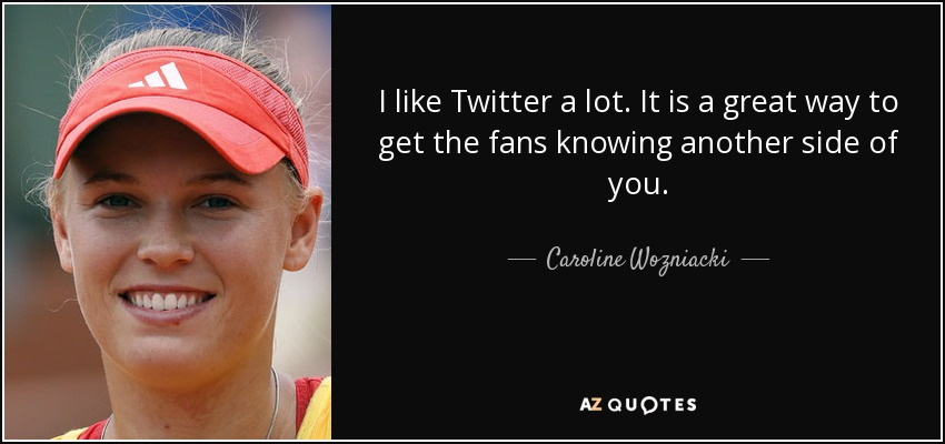 I like Twitter a lot. It is a great way to get the fans knowing another side of you. - Caroline Wozniacki