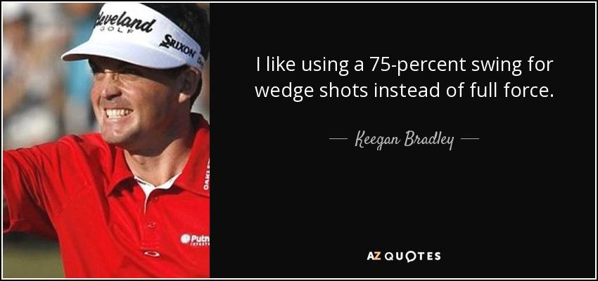 I like using a 75-percent swing for wedge shots instead of full force. - Keegan Bradley