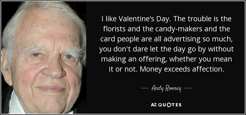 I like Valentine's Day. The trouble is the florists and the candy-makers and the card people are all advertising so much, you don't dare let the day go by without making an offering, whether you mean it or not. Money exceeds affection. - Andy Rooney