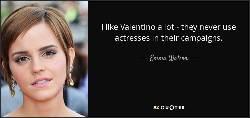 I like Valentino a lot - they never use actresses in their campaigns. - Emma Watson