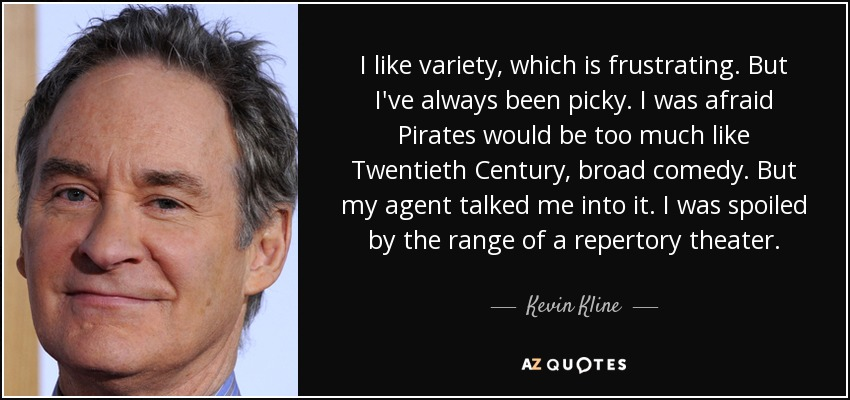 I like variety, which is frustrating. But I've always been picky. I was afraid Pirates would be too much like Twentieth Century, broad comedy. But my agent talked me into it. I was spoiled by the range of a repertory theater. - Kevin Kline