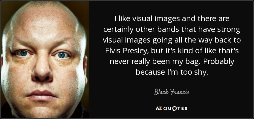 I like visual images and there are certainly other bands that have strong visual images going all the way back to Elvis Presley, but it's kind of like that's never really been my bag. Probably because I'm too shy. - Black Francis