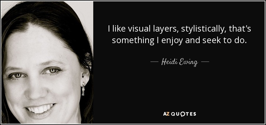 I like visual layers, stylistically, that's something I enjoy and seek to do. - Heidi Ewing