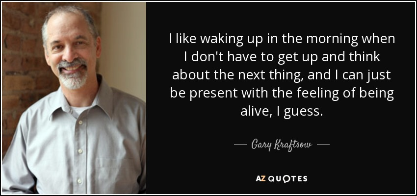I like waking up in the morning when I don't have to get up and think about the next thing, and I can just be present with the feeling of being alive, I guess. - Gary Kraftsow