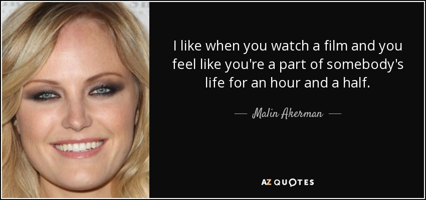 I like when you watch a film and you feel like you're a part of somebody's life for an hour and a half. - Malin Akerman