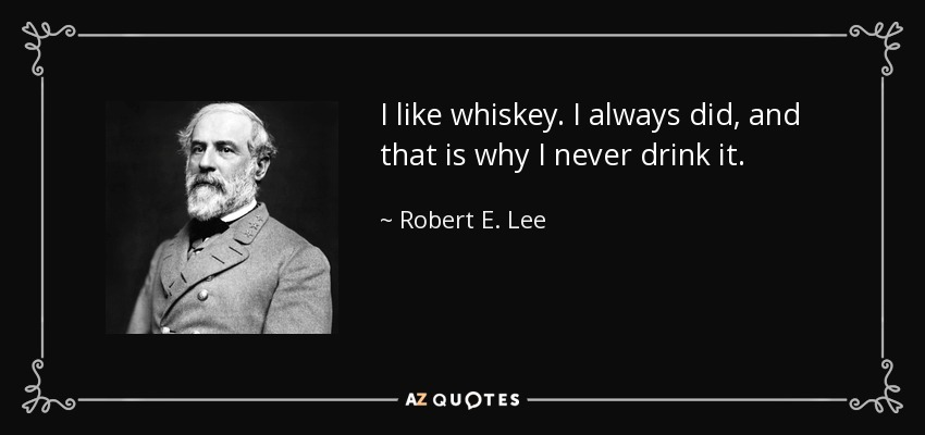 I like whiskey. I always did, and that is why I never drink it. - Robert E. Lee