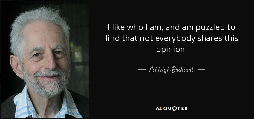 I like who I am, and am puzzled to find that not everybody shares this opinion. - Ashleigh Brilliant