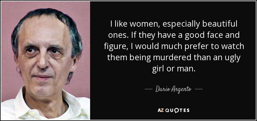I like women, especially beautiful ones. If they have a good face and figure, I would much prefer to watch them being murdered than an ugly girl or man. - Dario Argento
