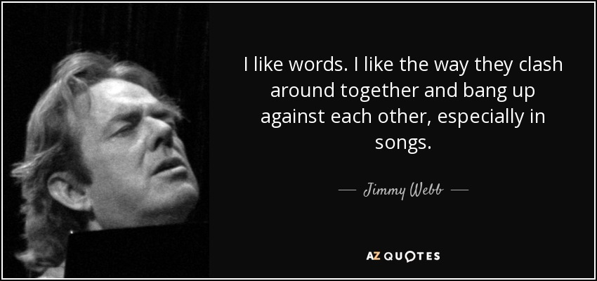 I like words. I like the way they clash around together and bang up against each other, especially in songs. - Jimmy Webb