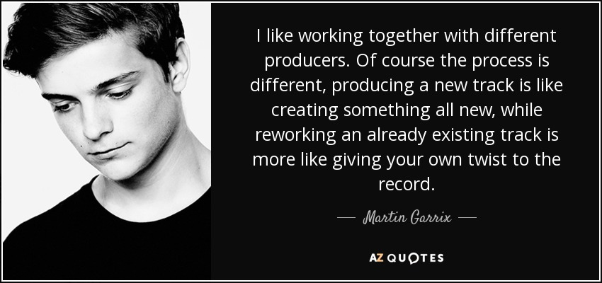 I like working together with different producers. Of course the process is different, producing a new track is like creating something all new, while reworking an already existing track is more like giving your own twist to the record. - Martin Garrix