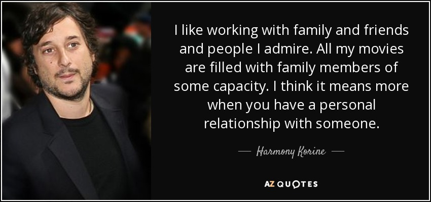 I like working with family and friends and people I admire. All my movies are filled with family members of some capacity. I think it means more when you have a personal relationship with someone. - Harmony Korine