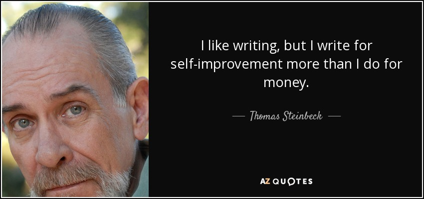I like writing, but I write for self-improvement more than I do for money. - Thomas Steinbeck