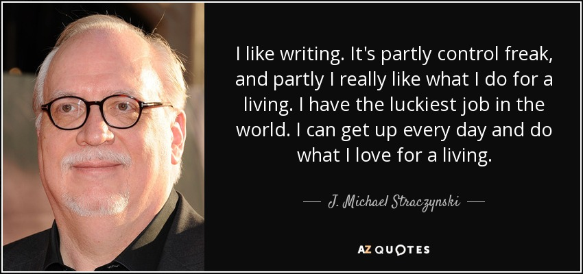 I like writing. It's partly control freak, and partly I really like what I do for a living. I have the luckiest job in the world. I can get up every day and do what I love for a living. - J. Michael Straczynski