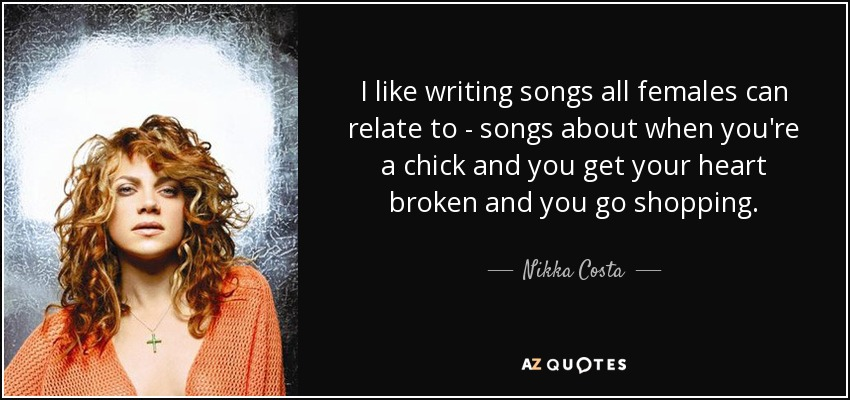 I like writing songs all females can relate to - songs about when you're a chick and you get your heart broken and you go shopping. - Nikka Costa