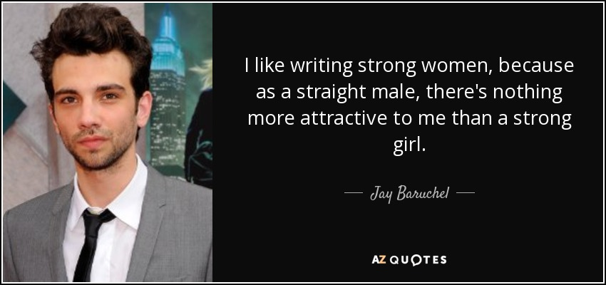 I like writing strong women, because as a straight male, there's nothing more attractive to me than a strong girl. - Jay Baruchel