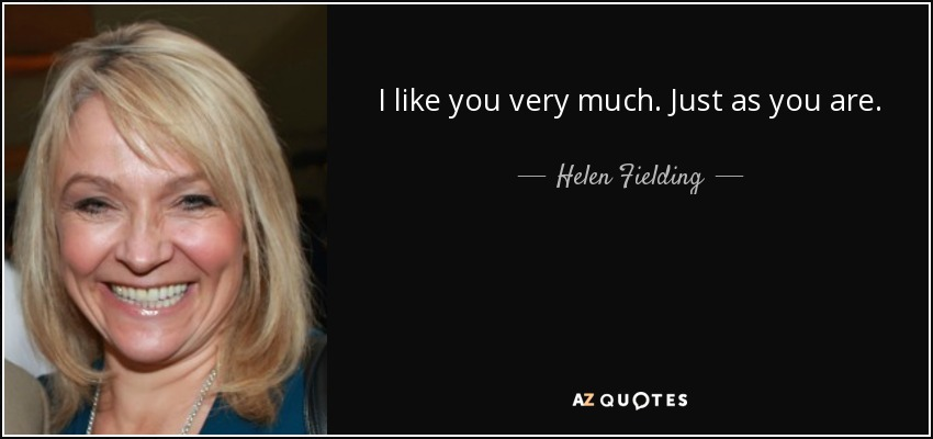 I like you very much. Just as you are. - Helen Fielding