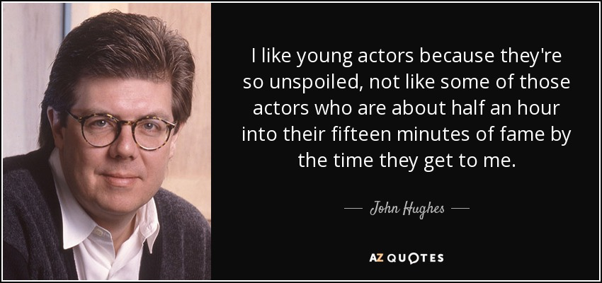 I like young actors because they're so unspoiled, not like some of those actors who are about half an hour into their fifteen minutes of fame by the time they get to me. - John Hughes