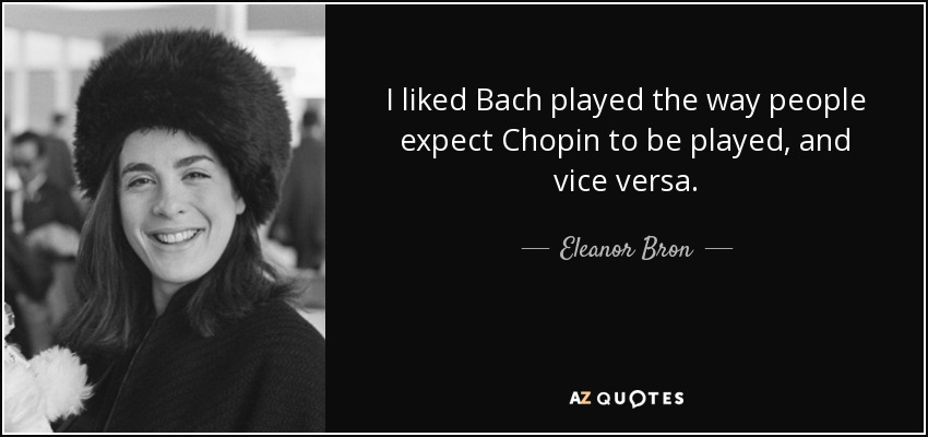 I liked Bach played the way people expect Chopin to be played, and vice versa. - Eleanor Bron