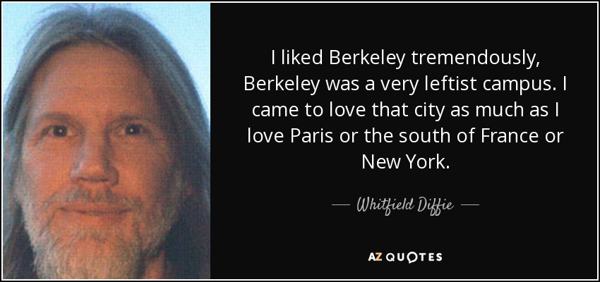 I liked Berkeley tremendously, Berkeley was a very leftist campus. I came to love that city as much as I love Paris or the south of France or New York. - Whitfield Diffie