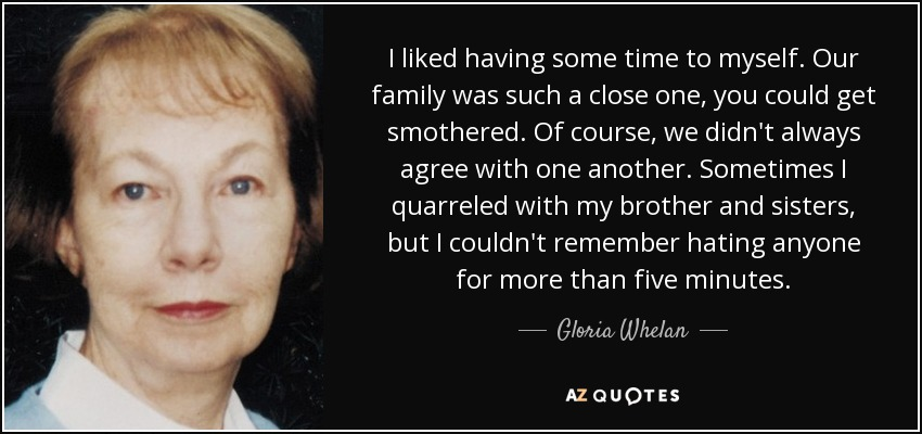 I liked having some time to myself. Our family was such a close one, you could get smothered. Of course, we didn't always agree with one another. Sometimes I quarreled with my brother and sisters, but I couldn't remember hating anyone for more than five minutes. - Gloria Whelan