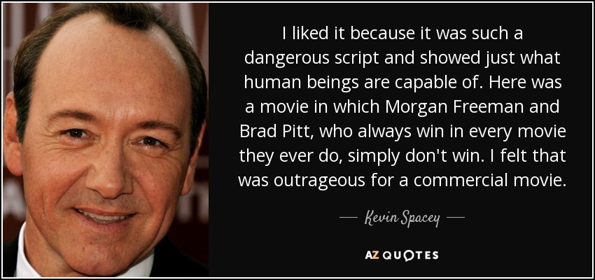 I liked it because it was such a dangerous script and showed just what human beings are capable of. Here was a movie in which Morgan Freeman and Brad Pitt, who always win in every movie they ever do, simply don't win. I felt that was outrageous for a commercial movie. - Kevin Spacey