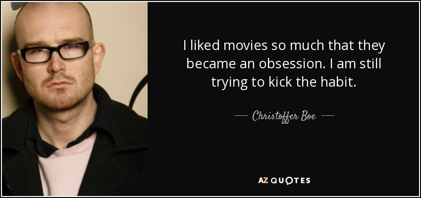 I liked movies so much that they became an obsession. I am still trying to kick the habit. - Christoffer Boe