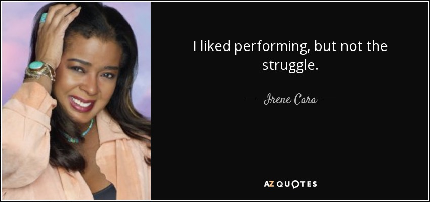 I liked performing, but not the struggle. - Irene Cara