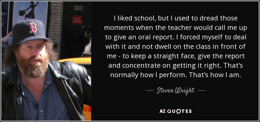 I liked school, but I used to dread those moments when the teacher would call me up to give an oral report. I forced myself to deal with it and not dwell on the class in front of me - to keep a straight face, give the report and concentrate on getting it right. That's normally how I perform. That's how I am. - Steven Wright