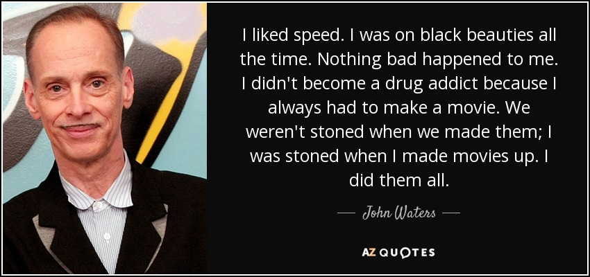 I liked speed. I was on black beauties all the time. Nothing bad happened to me. I didn't become a drug addict because I always had to make a movie. We weren't stoned when we made them; I was stoned when I made movies up. I did them all. - John Waters