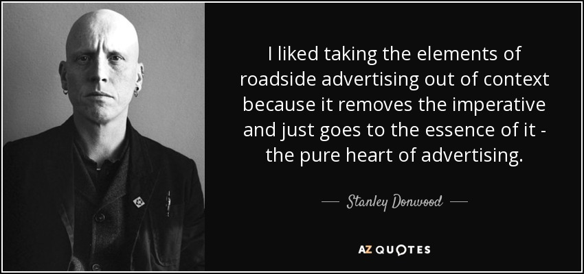 I liked taking the elements of roadside advertising out of context because it removes the imperative and just goes to the essence of it - the pure heart of advertising. - Stanley Donwood