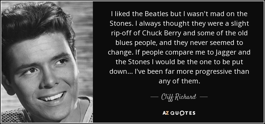 I liked the Beatles but I wasn't mad on the Stones. I always thought they were a slight rip-off of Chuck Berry and some of the old blues people, and they never seemed to change. If people compare me to Jagger and the Stones I would be the one to be put down ... I've been far more progressive than any of them. - Cliff Richard