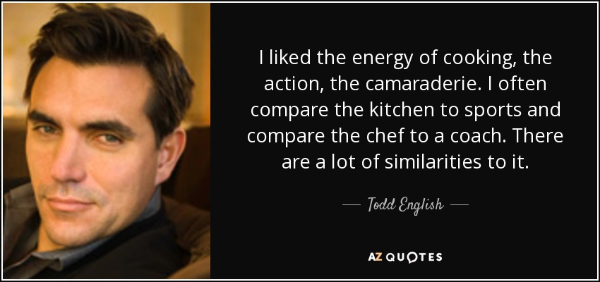 I liked the energy of cooking, the action, the camaraderie. I often compare the kitchen to sports and compare the chef to a coach. There are a lot of similarities to it. - Todd English