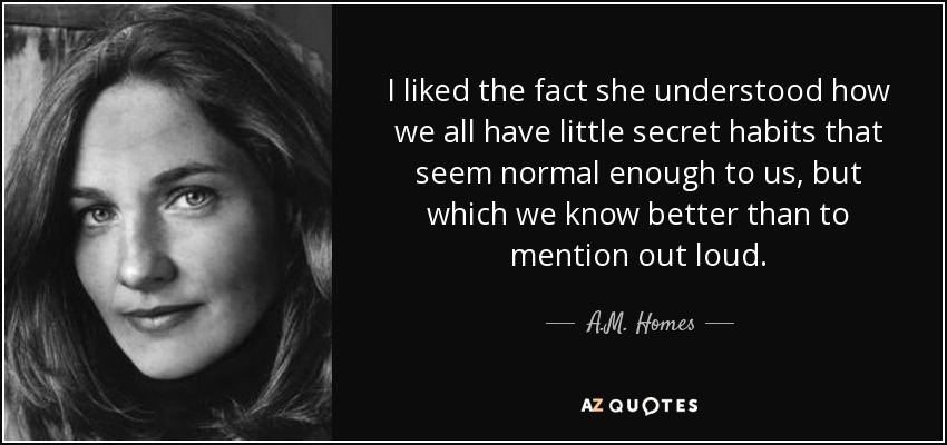 I liked the fact she understood how we all have little secret habits that seem normal enough to us, but which we know better than to mention out loud. - A.M. Homes