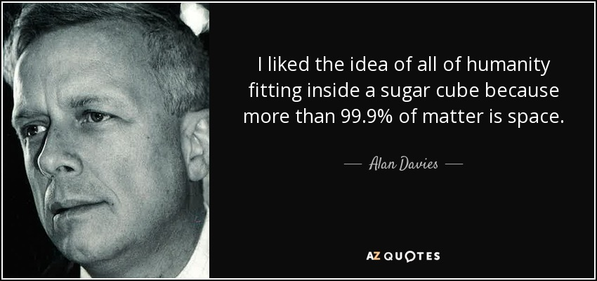 I liked the idea of all of humanity fitting inside a sugar cube because more than 99.9% of matter is space. - Alan Davies