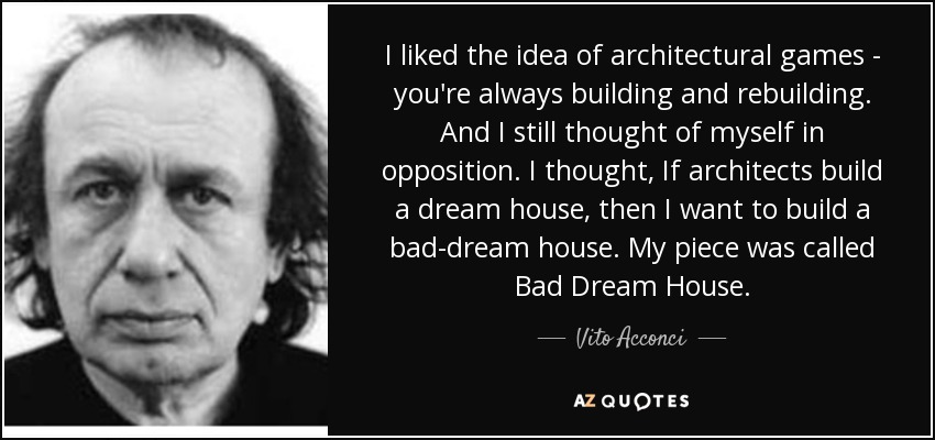 I liked the idea of architectural games - you're always building and rebuilding. And I still thought of myself in opposition. I thought, If architects build a dream house, then I want to build a bad-dream house. My piece was called Bad Dream House. - Vito Acconci